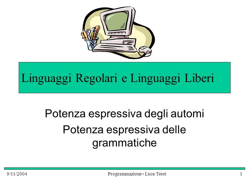 9/11/2004Programmazione - Luca Tesei1 Linguaggi Regolari e Linguaggi Liberi Potenza espressiva degli automi Potenza espressiva delle grammatiche