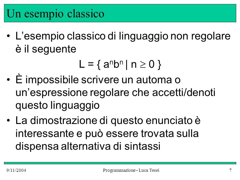 9/11/2004Programmazione - Luca Tesei18 Linguaggi non liberi Esistono dei linguaggi che non possono essere generati da nessuna grammatica libera dal contesto: L = {w c w R | w *, w R è w rovesciata} L = {a m b m c m | m 0}...