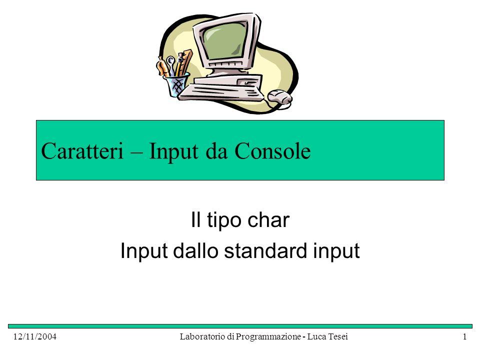 12/11/2004Laboratorio di Programmazione - Luca Tesei1 Caratteri – Input da Console Il tipo char Input dallo standard input