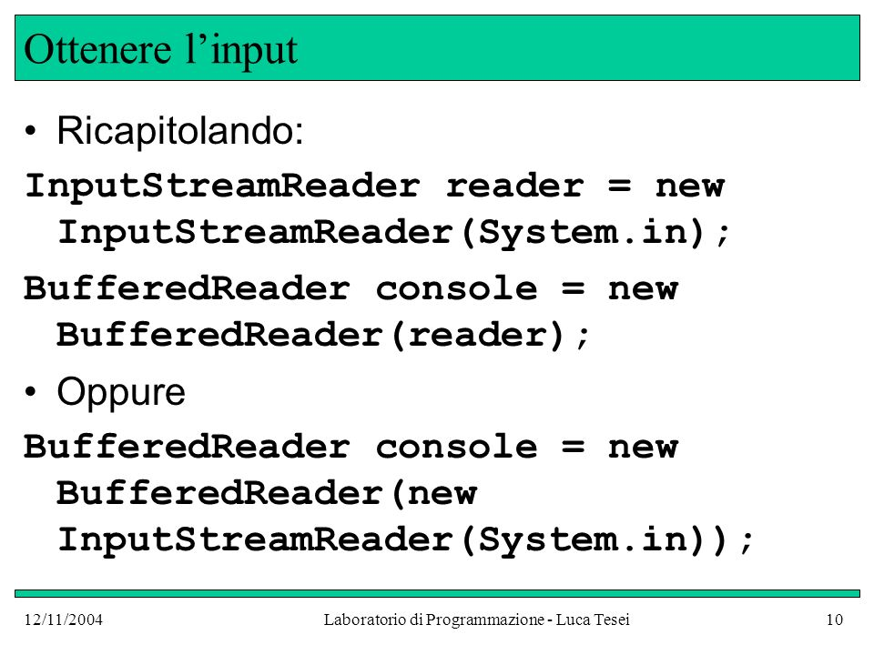 12/11/2004Laboratorio di Programmazione - Luca Tesei10 Ottenere linput Ricapitolando: InputStreamReader reader = new InputStreamReader(System.in); BufferedReader console = new BufferedReader(reader); Oppure BufferedReader console = new BufferedReader(new InputStreamReader(System.in));