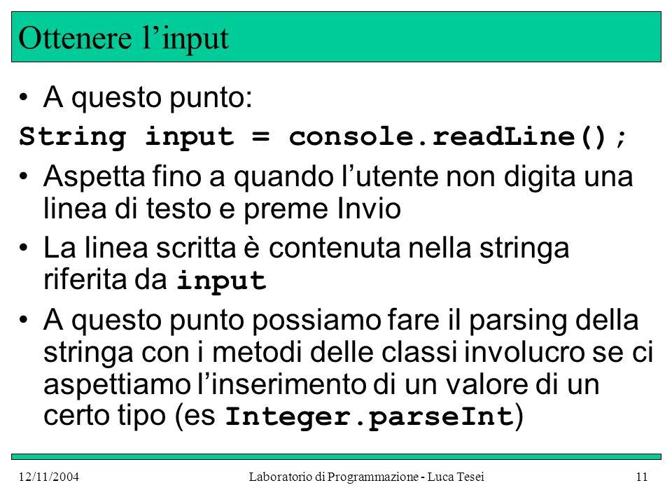 12/11/2004Laboratorio di Programmazione - Luca Tesei11 Ottenere linput A questo punto: String input = console.readLine(); Aspetta fino a quando lutente non digita una linea di testo e preme Invio La linea scritta è contenuta nella stringa riferita da input A questo punto possiamo fare il parsing della stringa con i metodi delle classi involucro se ci aspettiamo linserimento di un valore di un certo tipo (es Integer.parseInt )