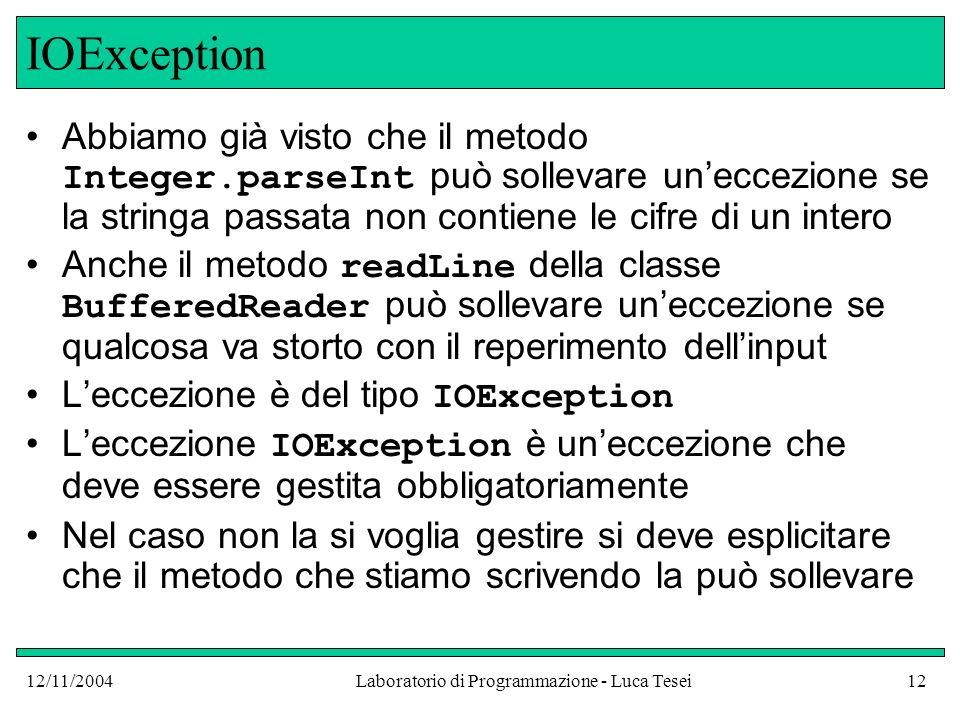 12/11/2004Laboratorio di Programmazione - Luca Tesei12 IOException Abbiamo già visto che il metodo Integer.parseInt può sollevare uneccezione se la stringa passata non contiene le cifre di un intero Anche il metodo readLine della classe BufferedReader può sollevare uneccezione se qualcosa va storto con il reperimento dellinput Leccezione è del tipo IOException Leccezione IOException è uneccezione che deve essere gestita obbligatoriamente Nel caso non la si voglia gestire si deve esplicitare che il metodo che stiamo scrivendo la può sollevare