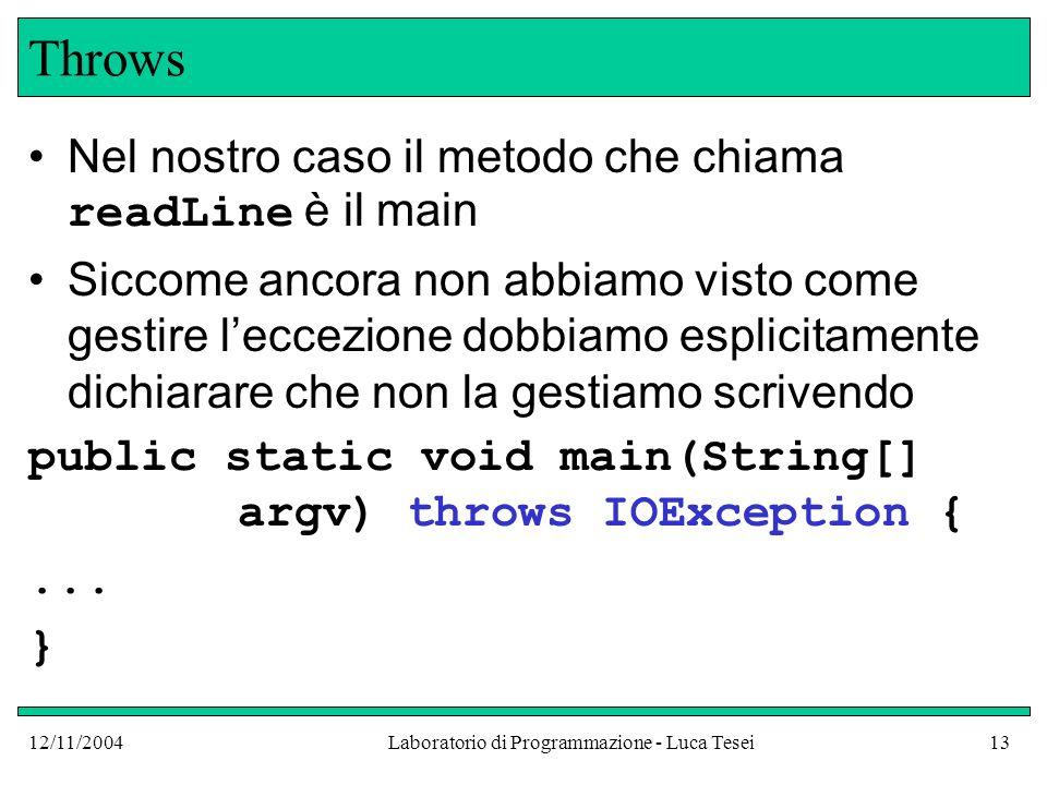 12/11/2004Laboratorio di Programmazione - Luca Tesei13 Throws Nel nostro caso il metodo che chiama readLine è il main Siccome ancora non abbiamo visto come gestire leccezione dobbiamo esplicitamente dichiarare che non la gestiamo scrivendo public static void main(String[] argv) throws IOException {...