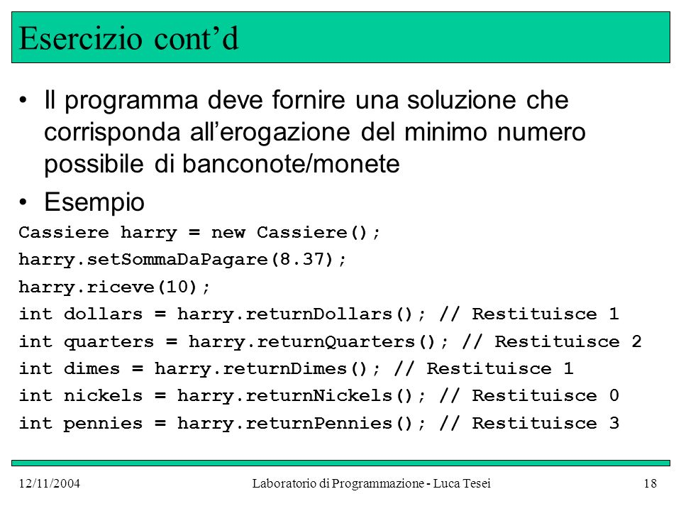 12/11/2004Laboratorio di Programmazione - Luca Tesei18 Esercizio contd Il programma deve fornire una soluzione che corrisponda allerogazione del minimo numero possibile di banconote/monete Esempio Cassiere harry = new Cassiere(); harry.setSommaDaPagare(8.37); harry.riceve(10); int dollars = harry.returnDollars(); // Restituisce 1 int quarters = harry.returnQuarters(); // Restituisce 2 int dimes = harry.returnDimes(); // Restituisce 1 int nickels = harry.returnNickels(); // Restituisce 0 int pennies = harry.returnPennies(); // Restituisce 3