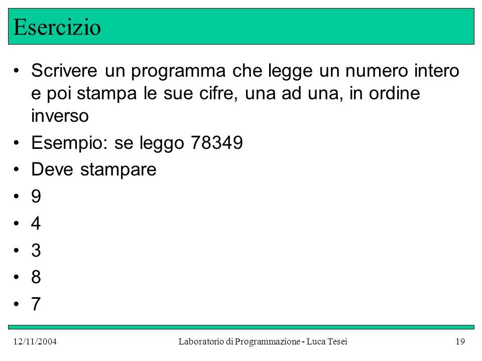 12/11/2004Laboratorio di Programmazione - Luca Tesei19 Esercizio Scrivere un programma che legge un numero intero e poi stampa le sue cifre, una ad una, in ordine inverso Esempio: se leggo 78349 Deve stampare 9 4 3 8 7