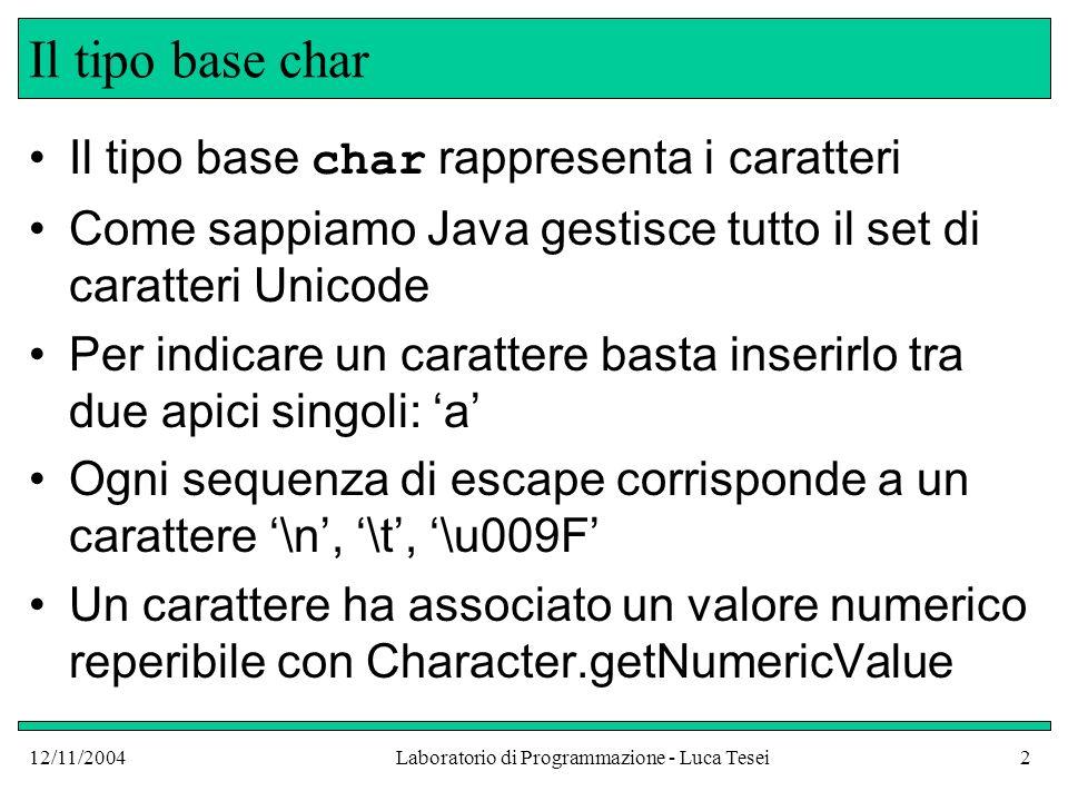 12/11/2004Laboratorio di Programmazione - Luca Tesei2 Il tipo base char Il tipo base char rappresenta i caratteri Come sappiamo Java gestisce tutto il set di caratteri Unicode Per indicare un carattere basta inserirlo tra due apici singoli: a Ogni sequenza di escape corrisponde a un carattere \n, \t, \u009F Un carattere ha associato un valore numerico reperibile con Character.getNumericValue