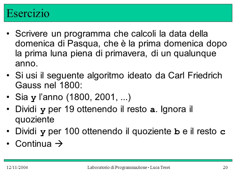 12/11/2004Laboratorio di Programmazione - Luca Tesei20 Esercizio Scrivere un programma che calcoli la data della domenica di Pasqua, che è la prima domenica dopo la prima luna piena di primavera, di un qualunque anno.
