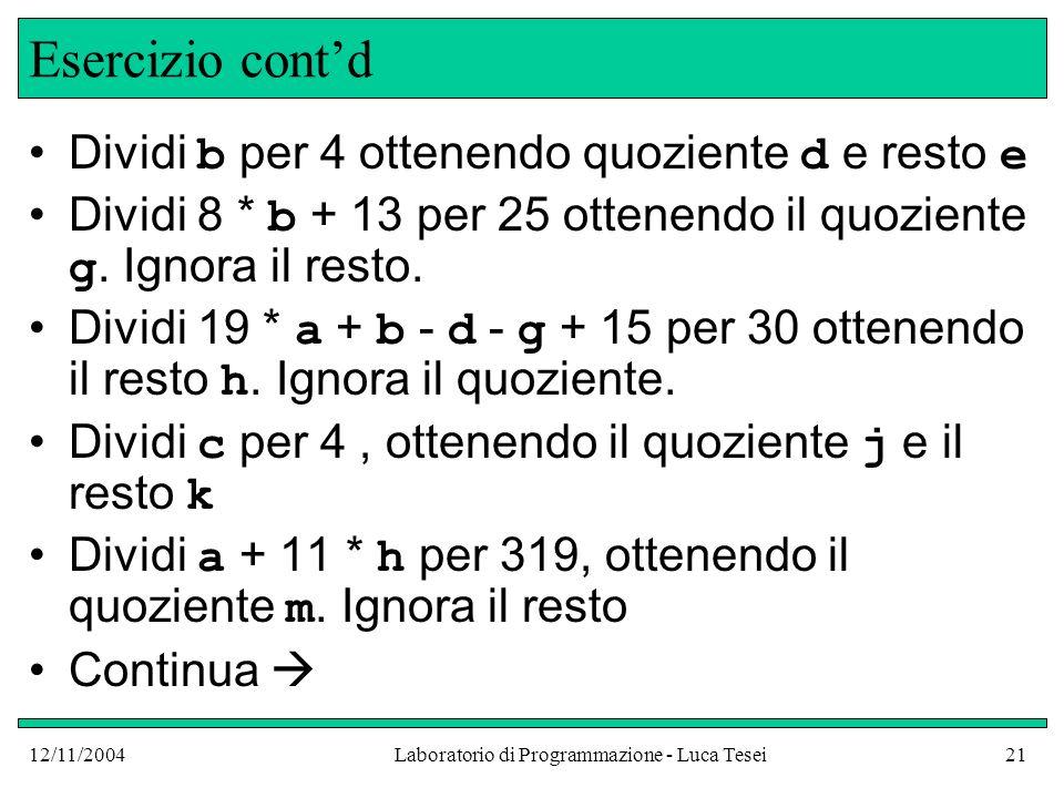 12/11/2004Laboratorio di Programmazione - Luca Tesei21 Esercizio contd Dividi b per 4 ottenendo quoziente d e resto e Dividi 8 * b + 13 per 25 ottenendo il quoziente g.