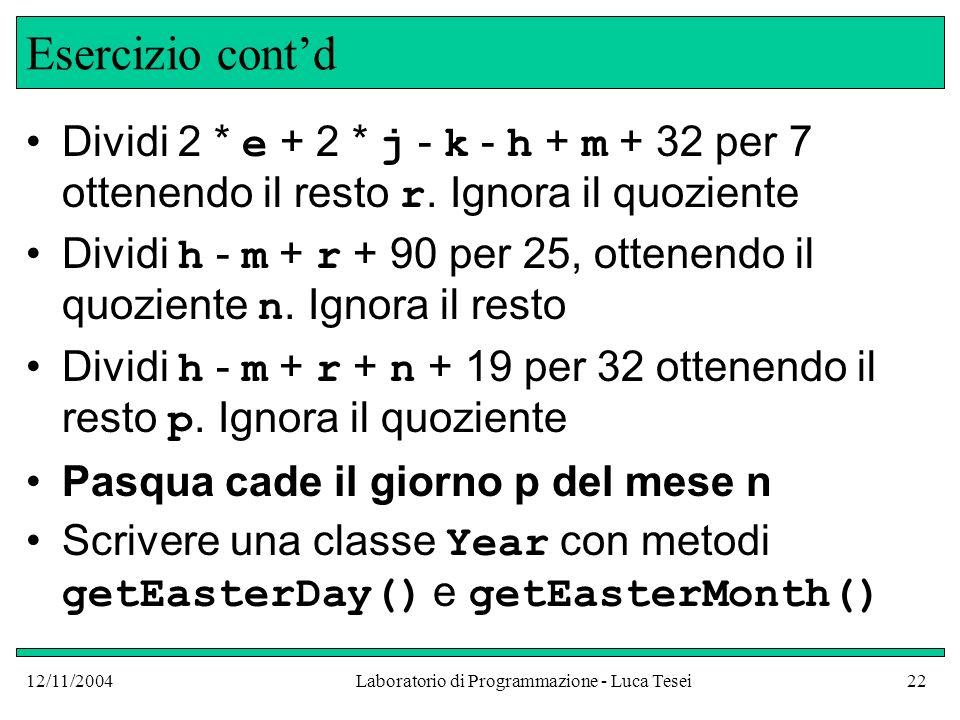 12/11/2004Laboratorio di Programmazione - Luca Tesei22 Esercizio contd Dividi 2 * e + 2 * j - k - h + m + 32 per 7 ottenendo il resto r.
