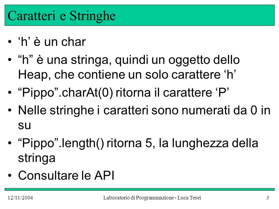 12/11/2004Laboratorio di Programmazione - Luca Tesei3 Caratteri e Stringhe h è un char h è una stringa, quindi un oggetto dello Heap, che contiene un solo carattere h Pippo.charAt(0) ritorna il carattere P Nelle stringhe i caratteri sono numerati da 0 in su Pippo.length() ritorna 5, la lunghezza della stringa Consultare le API