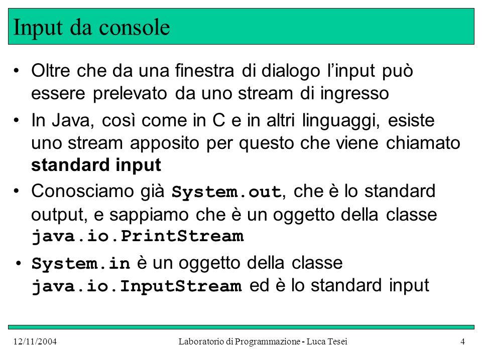 12/11/2004Laboratorio di Programmazione - Luca Tesei4 Input da console Oltre che da una finestra di dialogo linput può essere prelevato da uno stream di ingresso In Java, così come in C e in altri linguaggi, esiste uno stream apposito per questo che viene chiamato standard input Conosciamo già System.out, che è lo standard output, e sappiamo che è un oggetto della classe java.io.PrintStream System.in è un oggetto della classe java.io.InputStream ed è lo standard input