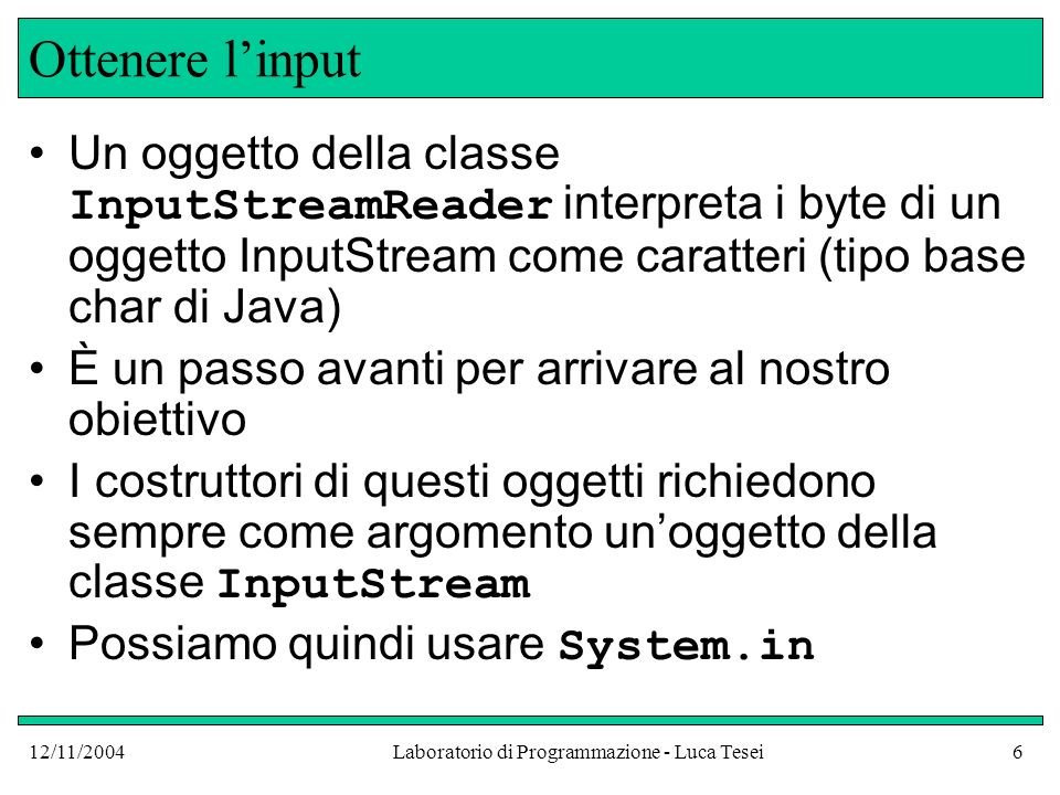 12/11/2004Laboratorio di Programmazione - Luca Tesei6 Ottenere linput Un oggetto della classe InputStreamReader interpreta i byte di un oggetto InputStream come caratteri (tipo base char di Java) È un passo avanti per arrivare al nostro obiettivo I costruttori di questi oggetti richiedono sempre come argomento unoggetto della classe InputStream Possiamo quindi usare System.in