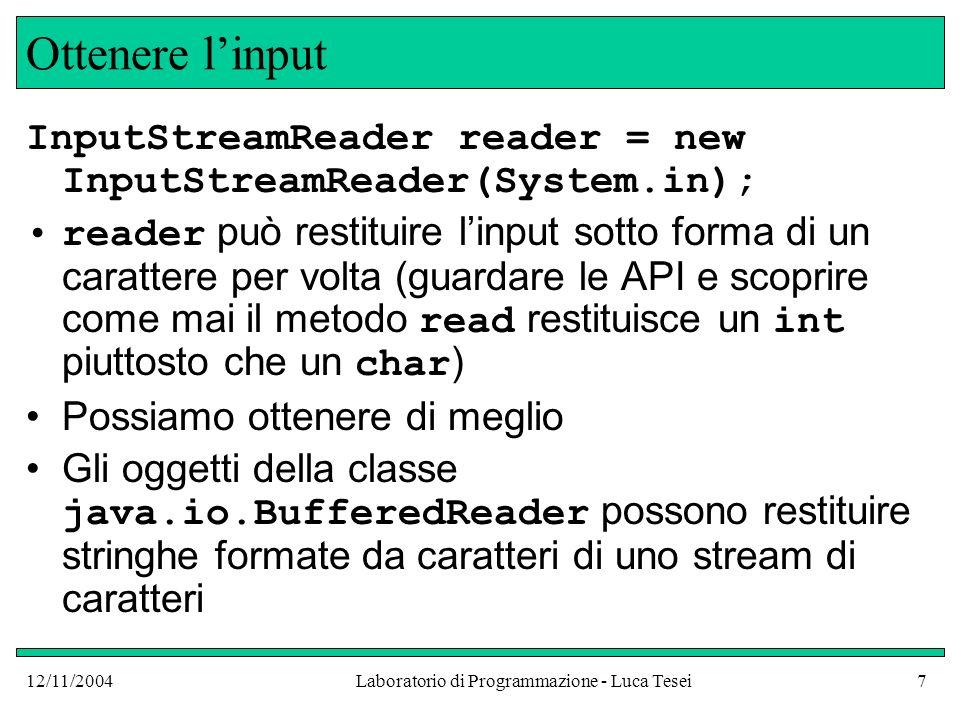 12/11/2004Laboratorio di Programmazione - Luca Tesei7 Ottenere linput InputStreamReader reader = new InputStreamReader(System.in); reader può restituire linput sotto forma di un carattere per volta (guardare le API e scoprire come mai il metodo read restituisce un int piuttosto che un char ) Possiamo ottenere di meglio Gli oggetti della classe java.io.BufferedReader possono restituire stringhe formate da caratteri di uno stream di caratteri