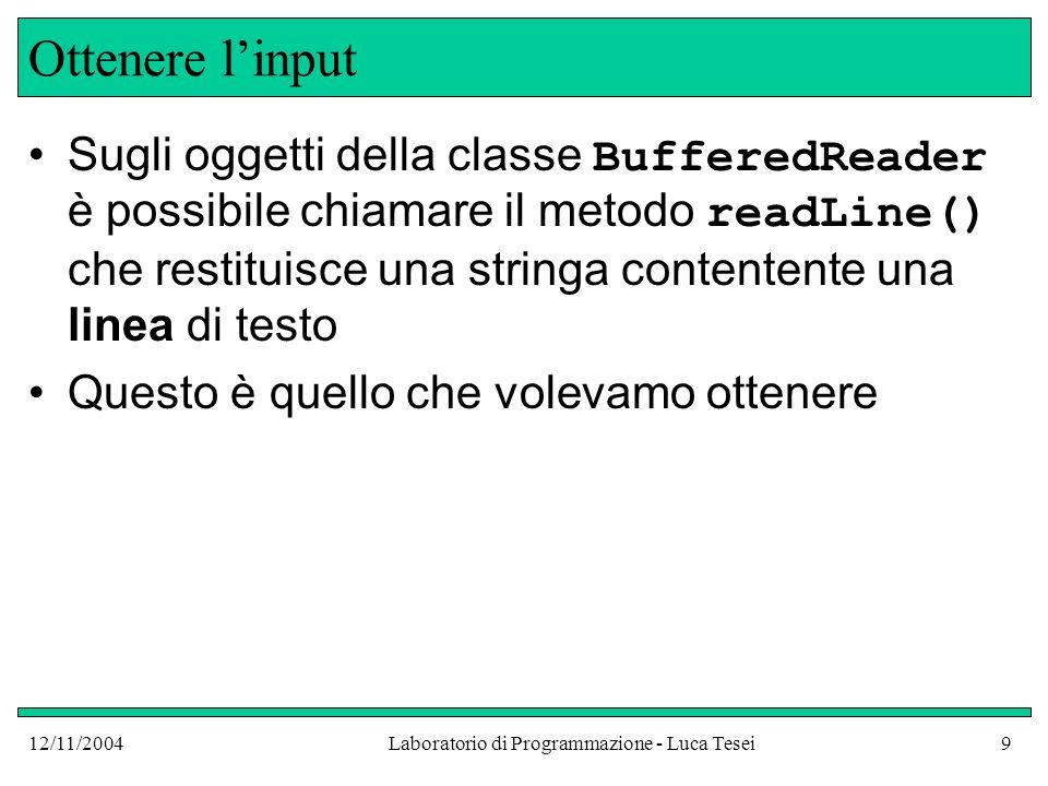 12/11/2004Laboratorio di Programmazione - Luca Tesei10 Ottenere linput Ricapitolando: InputStreamReader reader = new InputStreamReader(System.in); BufferedReader console = new BufferedReader(reader); Oppure BufferedReader console = new BufferedReader(new InputStreamReader(System.in));