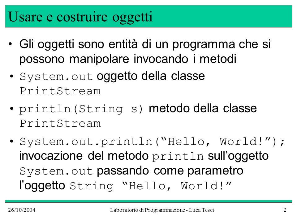 26/10/2004Laboratorio di Programmazione - Luca Tesei2 Usare e costruire oggetti Gli oggetti sono entità di un programma che si possono manipolare invo