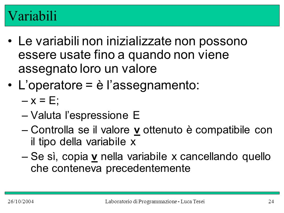 26/10/2004Laboratorio di Programmazione - Luca Tesei24 Variabili Le variabili non inizializzate non possono essere usate fino a quando non viene asseg