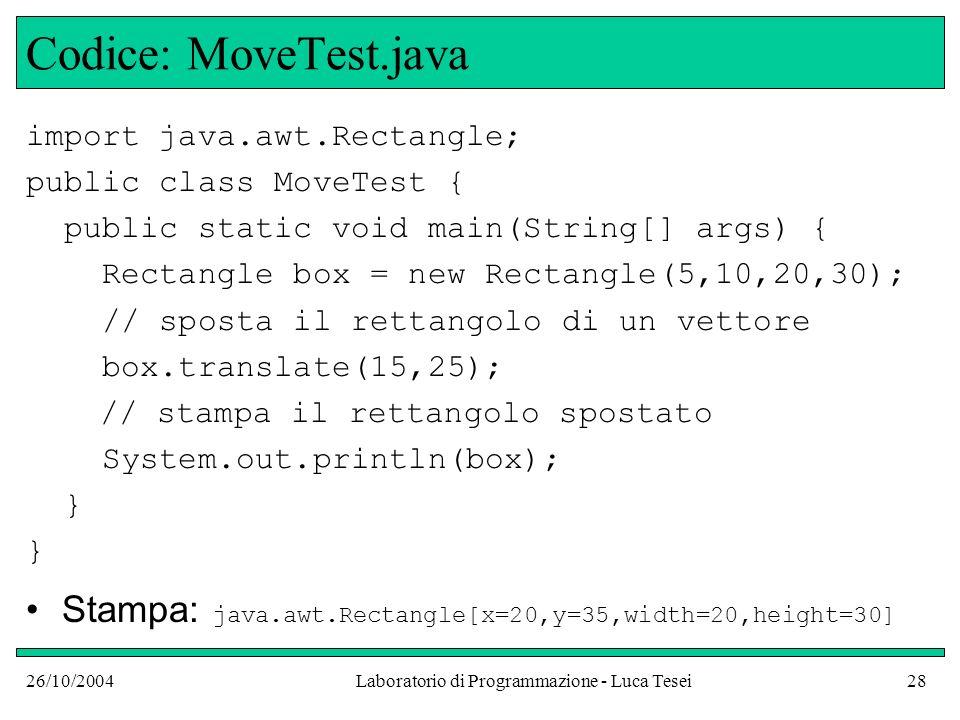 26/10/2004Laboratorio di Programmazione - Luca Tesei28 Codice: MoveTest.java import java.awt.Rectangle; public class MoveTest { public static void mai