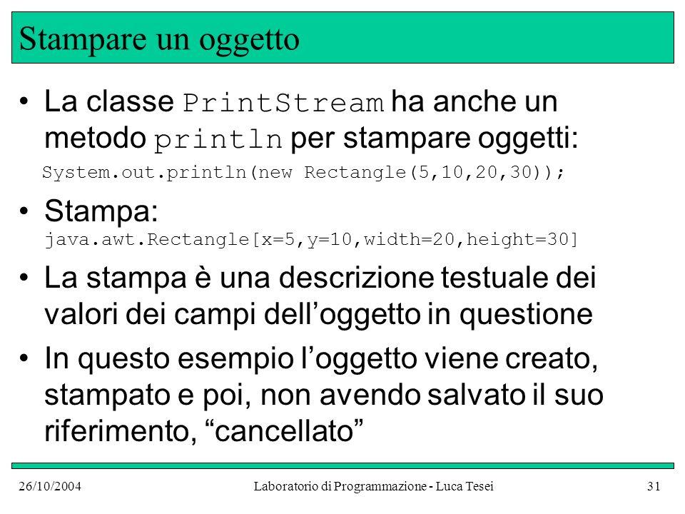 26/10/2004Laboratorio di Programmazione - Luca Tesei31 Stampare un oggetto La classe PrintStream ha anche un metodo println per stampare oggetti: System.out.println(new Rectangle(5,10,20,30)); Stampa: java.awt.Rectangle[x=5,y=10,width=20,height=30] La stampa è una descrizione testuale dei valori dei campi delloggetto in questione In questo esempio loggetto viene creato, stampato e poi, non avendo salvato il suo riferimento, cancellato