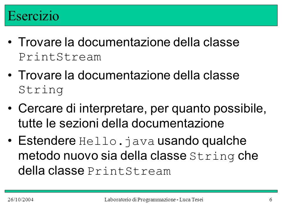 26/10/2004Laboratorio di Programmazione - Luca Tesei6 Esercizio Trovare la documentazione della classe PrintStream Trovare la documentazione della cla