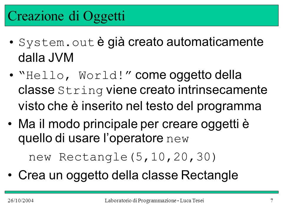 26/10/2004Laboratorio di Programmazione - Luca Tesei7 Creazione di Oggetti System.out è già creato automaticamente dalla JVM Hello, World! come oggett