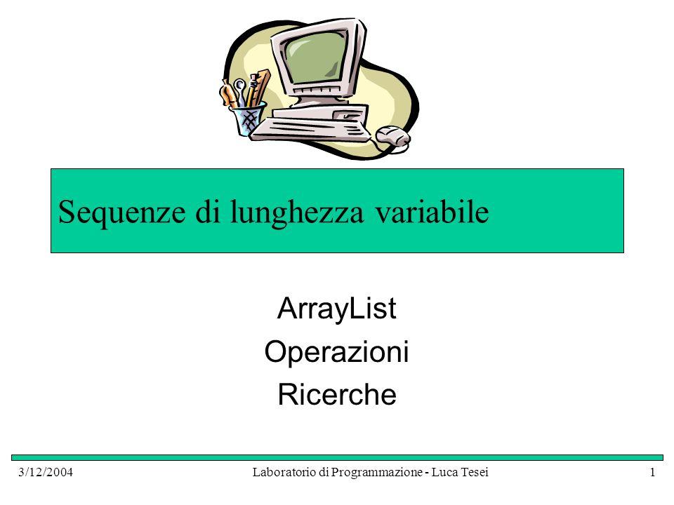 3/12/2004Laboratorio di Programmazione - Luca Tesei1 Sequenze di lunghezza variabile ArrayList Operazioni Ricerche