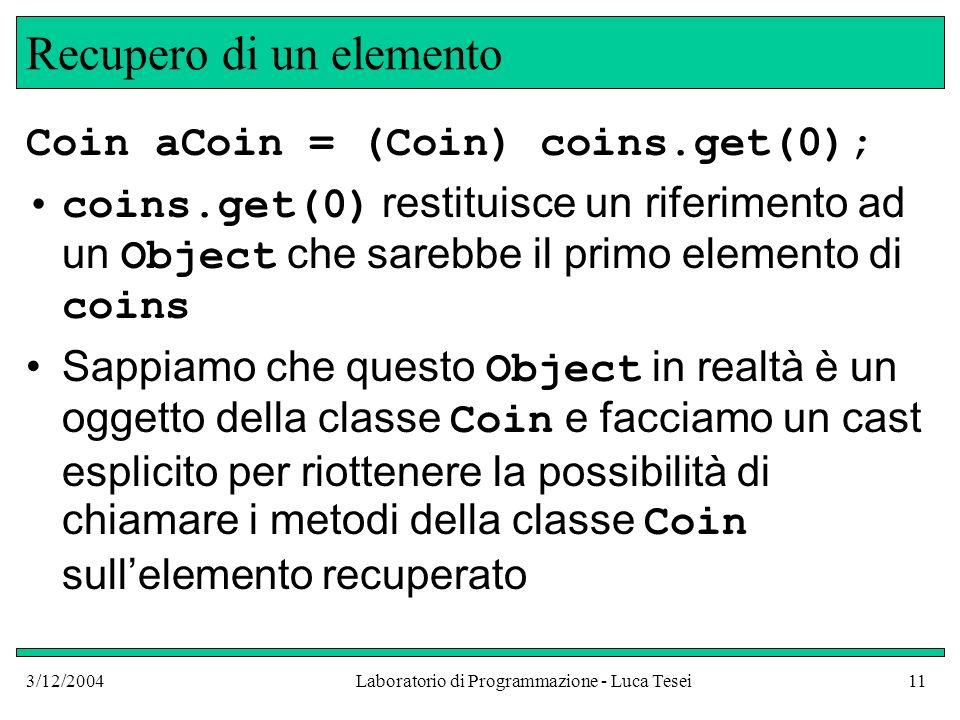 3/12/2004Laboratorio di Programmazione - Luca Tesei11 Recupero di un elemento Coin aCoin = (Coin) coins.get(0); coins.get(0) restituisce un riferiment