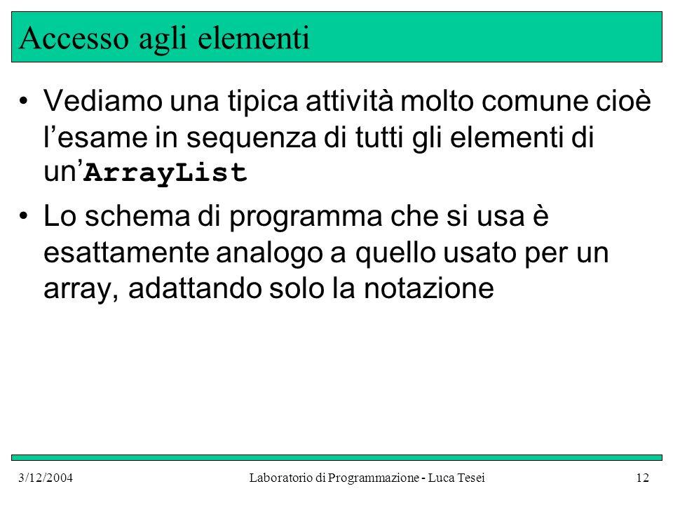3/12/2004Laboratorio di Programmazione - Luca Tesei12 Accesso agli elementi Vediamo una tipica attività molto comune cioè lesame in sequenza di tutti