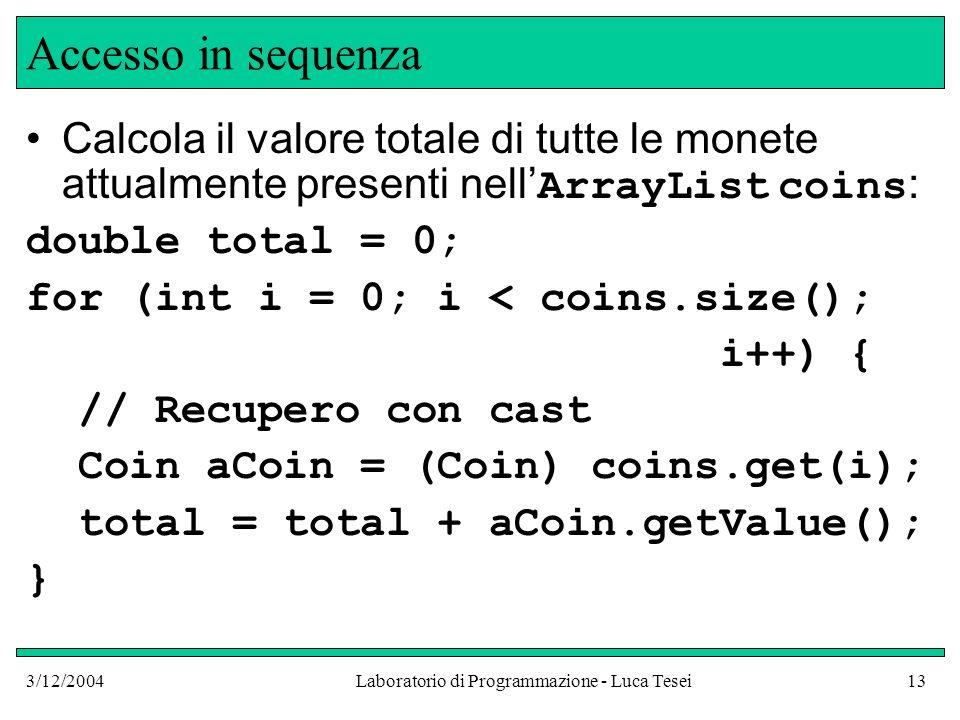 3/12/2004Laboratorio di Programmazione - Luca Tesei13 Accesso in sequenza Calcola il valore totale di tutte le monete attualmente presenti nell ArrayL