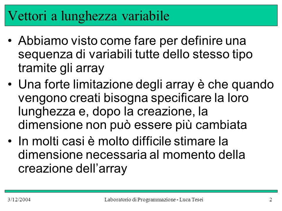 3/12/2004Laboratorio di Programmazione - Luca Tesei2 Vettori a lunghezza variabile Abbiamo visto come fare per definire una sequenza di variabili tutt