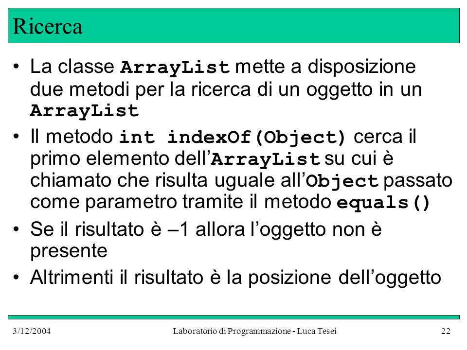 3/12/2004Laboratorio di Programmazione - Luca Tesei22 Ricerca La classe ArrayList mette a disposizione due metodi per la ricerca di un oggetto in un A