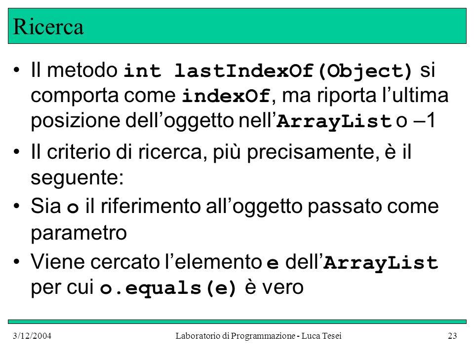 3/12/2004Laboratorio di Programmazione - Luca Tesei23 Ricerca Il metodo int lastIndexOf(Object) si comporta come indexOf, ma riporta lultima posizione