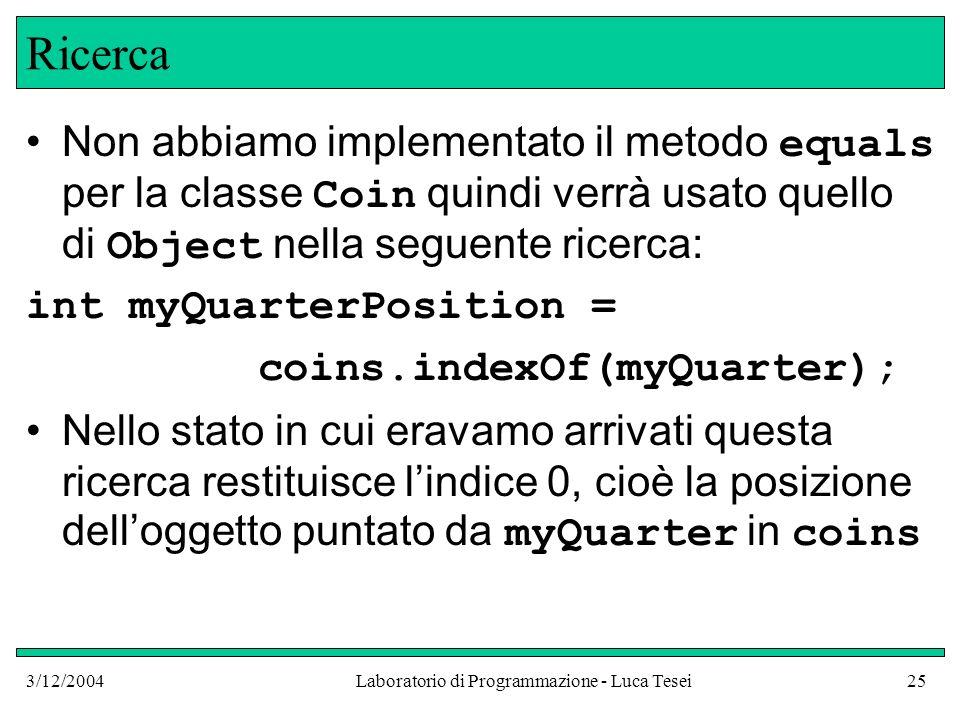 3/12/2004Laboratorio di Programmazione - Luca Tesei25 Ricerca Non abbiamo implementato il metodo equals per la classe Coin quindi verrà usato quello d