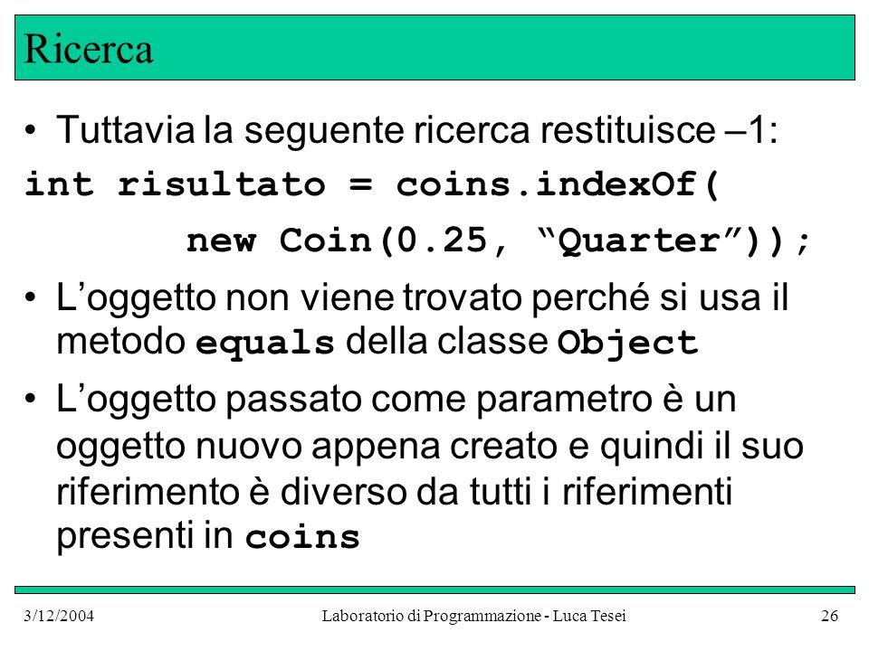 3/12/2004Laboratorio di Programmazione - Luca Tesei26 Ricerca Tuttavia la seguente ricerca restituisce –1: int risultato = coins.indexOf( new Coin(0.2