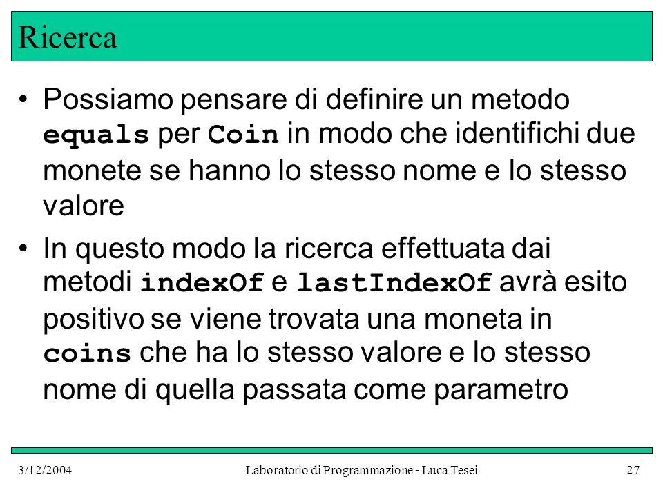 3/12/2004Laboratorio di Programmazione - Luca Tesei27 Ricerca Possiamo pensare di definire un metodo equals per Coin in modo che identifichi due monet