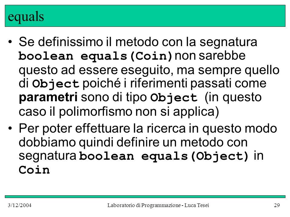 3/12/2004Laboratorio di Programmazione - Luca Tesei29 equals Se definissimo il metodo con la segnatura boolean equals(Coin) non sarebbe questo ad esse
