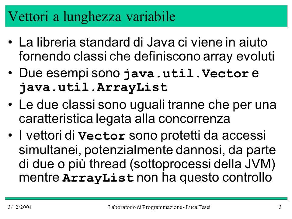 3/12/2004Laboratorio di Programmazione - Luca Tesei3 Vettori a lunghezza variabile La libreria standard di Java ci viene in aiuto fornendo classi che