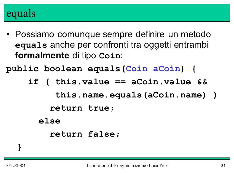 3/12/2004Laboratorio di Programmazione - Luca Tesei31 equals Possiamo comunque sempre definire un metodo equals anche per confronti tra oggetti entram