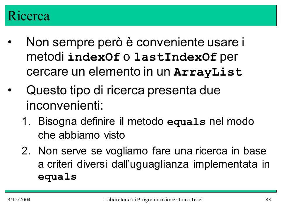 3/12/2004Laboratorio di Programmazione - Luca Tesei33 Ricerca Non sempre però è conveniente usare i metodi indexOf o lastIndexOf per cercare un elemen