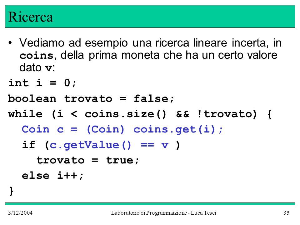 3/12/2004Laboratorio di Programmazione - Luca Tesei35 Ricerca Vediamo ad esempio una ricerca lineare incerta, in coins, della prima moneta che ha un c