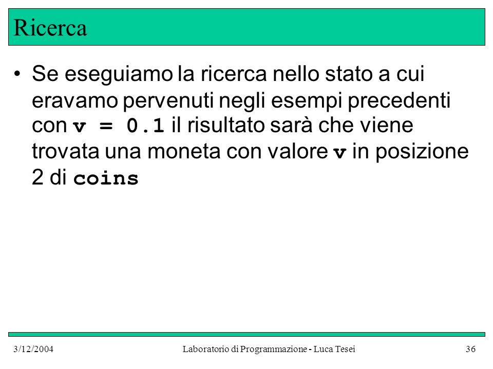 3/12/2004Laboratorio di Programmazione - Luca Tesei36 Ricerca Se eseguiamo la ricerca nello stato a cui eravamo pervenuti negli esempi precedenti con