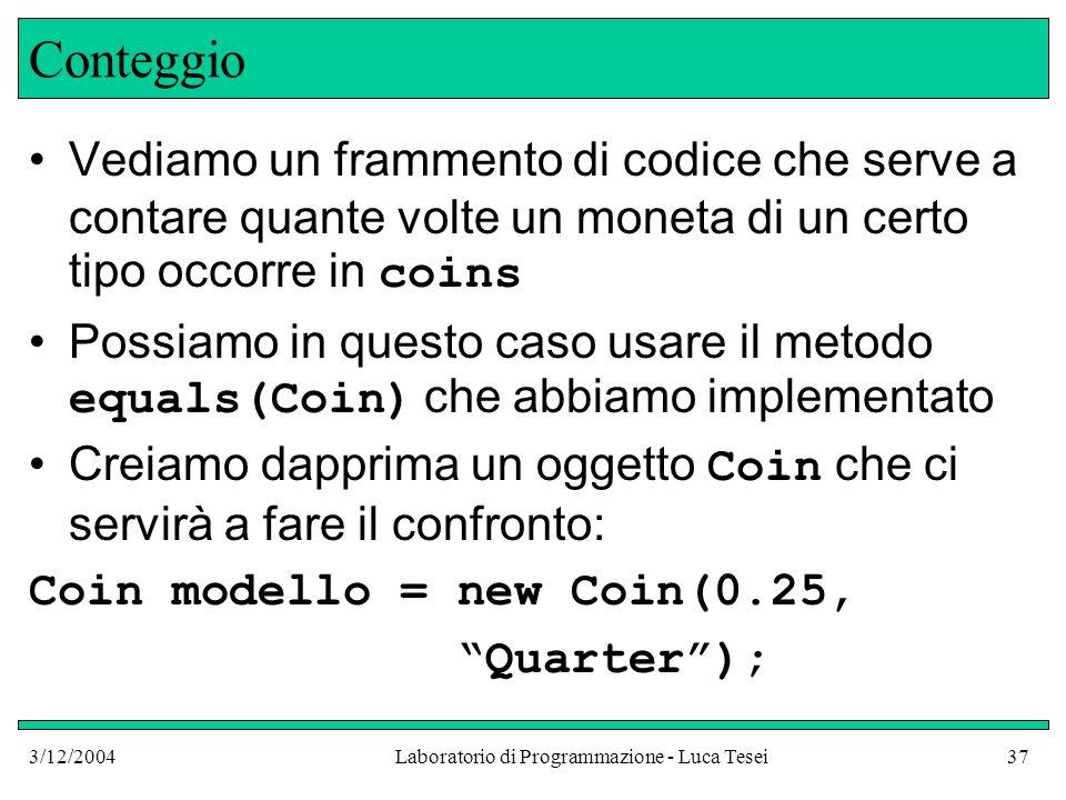 3/12/2004Laboratorio di Programmazione - Luca Tesei37 Conteggio Vediamo un frammento di codice che serve a contare quante volte un moneta di un certo