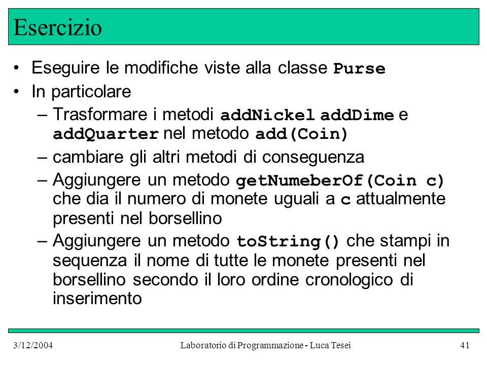 3/12/2004Laboratorio di Programmazione - Luca Tesei41 Esercizio Eseguire le modifiche viste alla classe Purse In particolare –Trasformare i metodi add