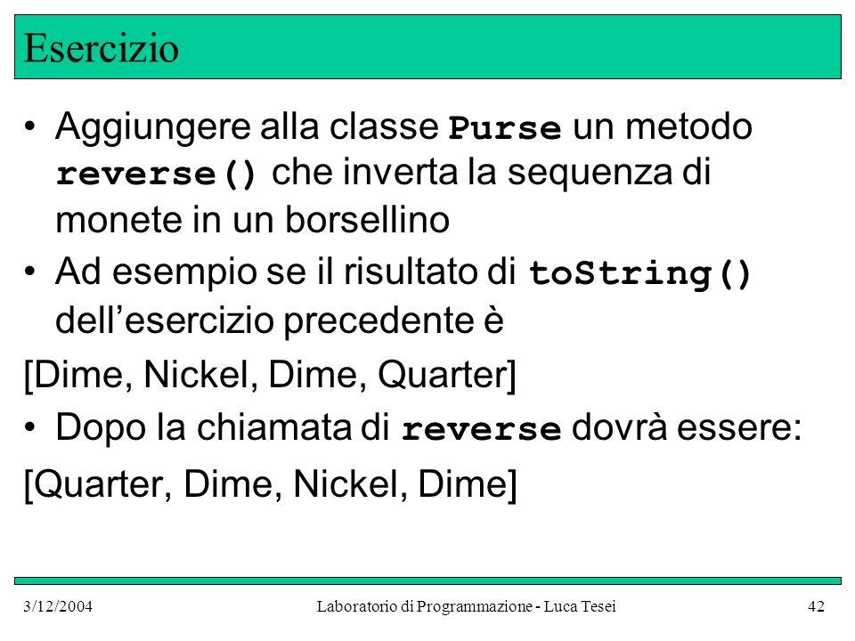 3/12/2004Laboratorio di Programmazione - Luca Tesei42 Esercizio Aggiungere alla classe Purse un metodo reverse() che inverta la sequenza di monete in