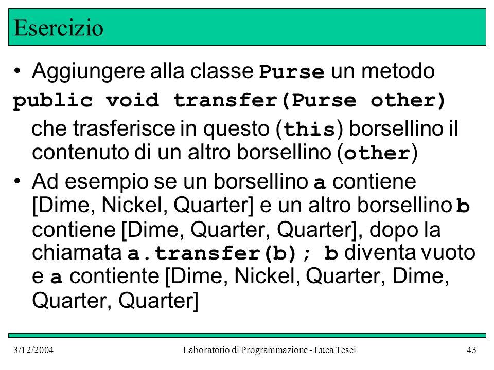 3/12/2004Laboratorio di Programmazione - Luca Tesei43 Esercizio Aggiungere alla classe Purse un metodo public void transfer(Purse other) che trasferis
