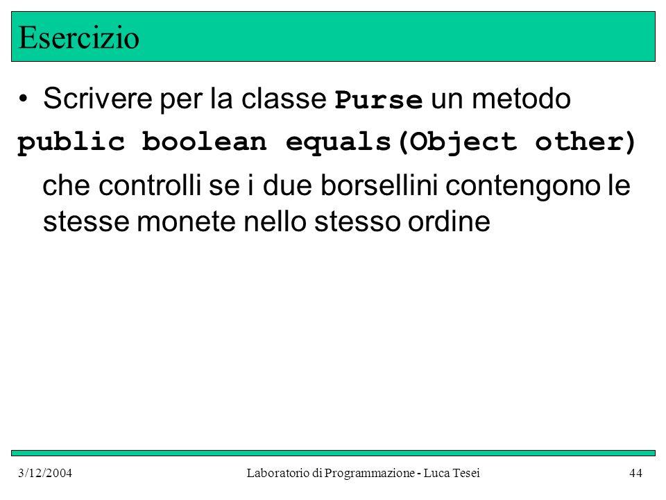 3/12/2004Laboratorio di Programmazione - Luca Tesei44 Esercizio Scrivere per la classe Purse un metodo public boolean equals(Object other) che control