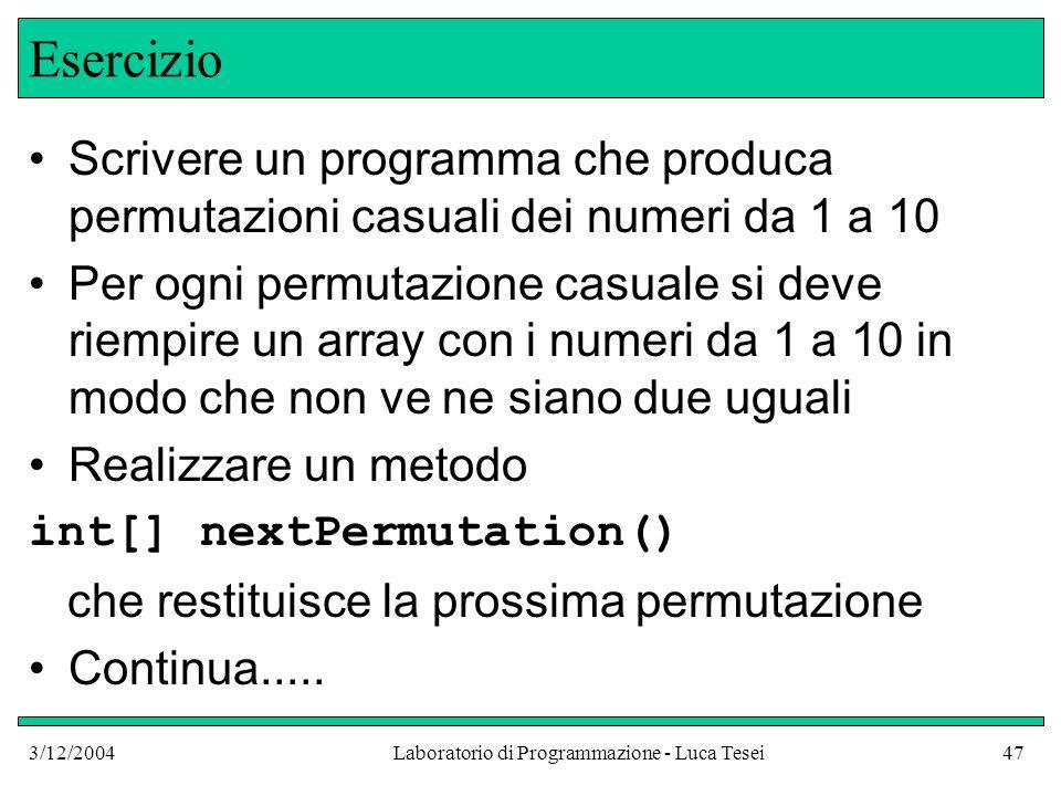 3/12/2004Laboratorio di Programmazione - Luca Tesei47 Esercizio Scrivere un programma che produca permutazioni casuali dei numeri da 1 a 10 Per ogni p
