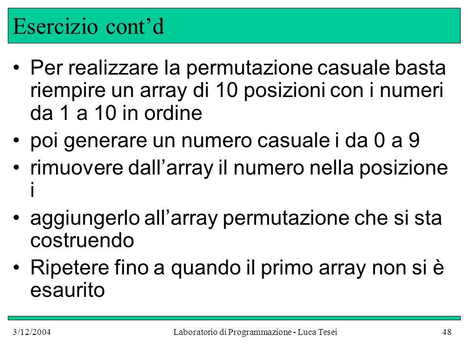 3/12/2004Laboratorio di Programmazione - Luca Tesei48 Esercizio contd Per realizzare la permutazione casuale basta riempire un array di 10 posizioni c