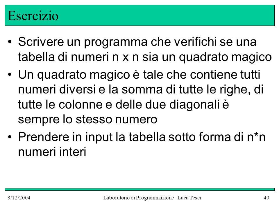 3/12/2004Laboratorio di Programmazione - Luca Tesei49 Esercizio Scrivere un programma che verifichi se una tabella di numeri n x n sia un quadrato mag