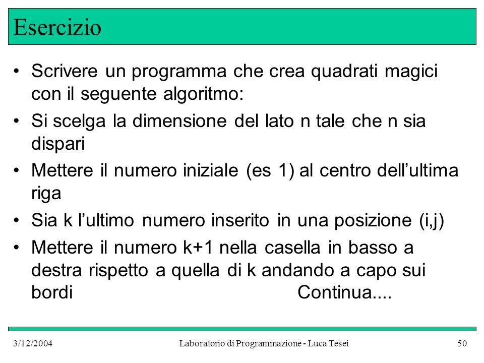 3/12/2004Laboratorio di Programmazione - Luca Tesei50 Esercizio Scrivere un programma che crea quadrati magici con il seguente algoritmo: Si scelga la