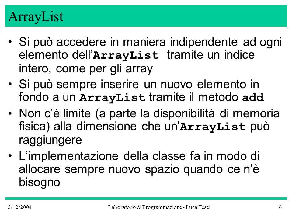 3/12/2004Laboratorio di Programmazione - Luca Tesei6 ArrayList Si può accedere in maniera indipendente ad ogni elemento dell ArrayList tramite un indi